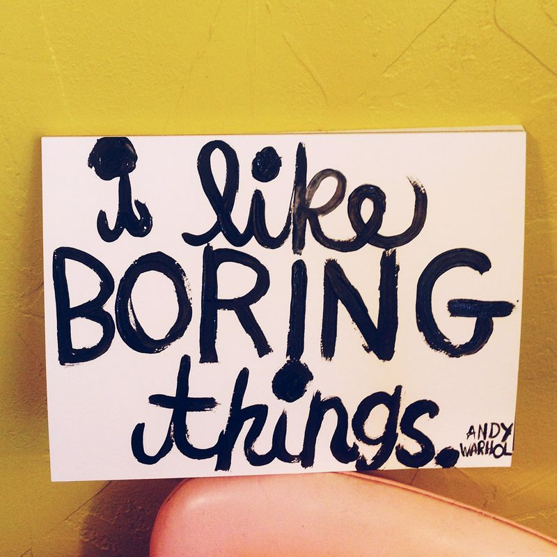 I like boring things