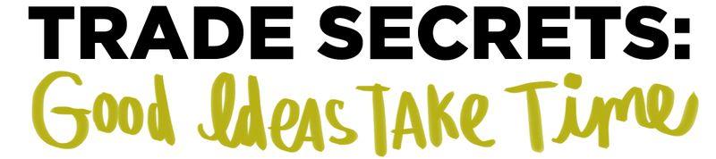 Trade Secrets- Good Ideas Take Time