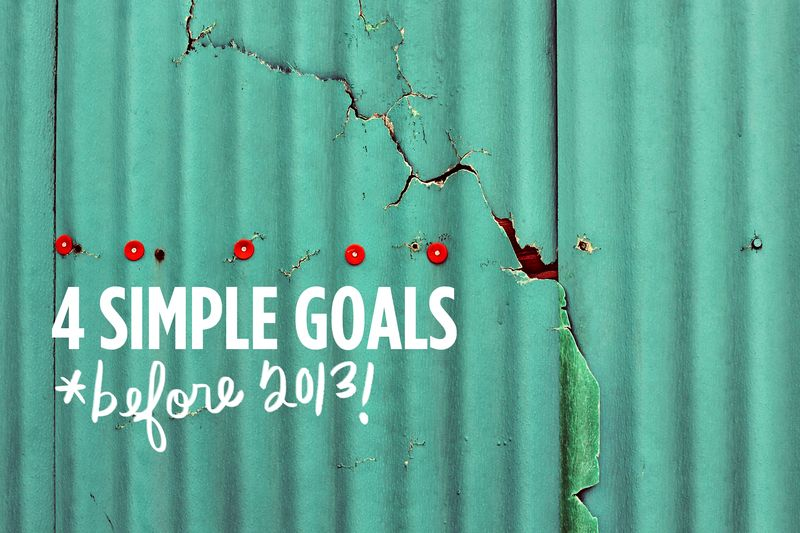 4 simple goals before 2013 from abeautifulmess.com